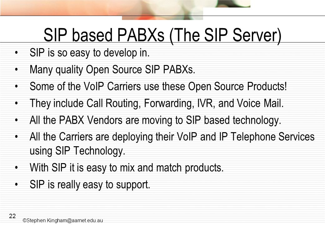 22 SIP based PABXs (The SIP Server) SIP is so easy to develop in. Many quality Open Source SIP PABXs. Some of the VoIP Carriers use these Open Source