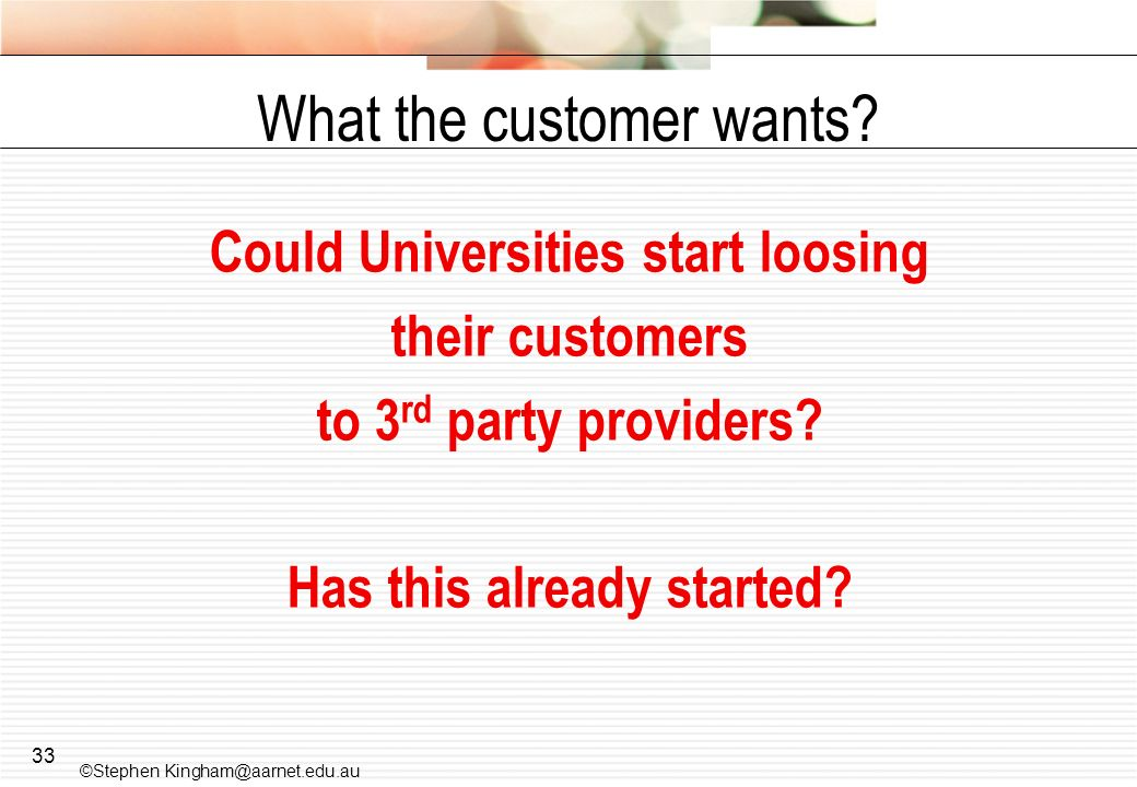 33 What the customer wants? Could Universities start loosing their customers to 3 rd party providers? Has this already started? ©Stephen Kingham@aarne