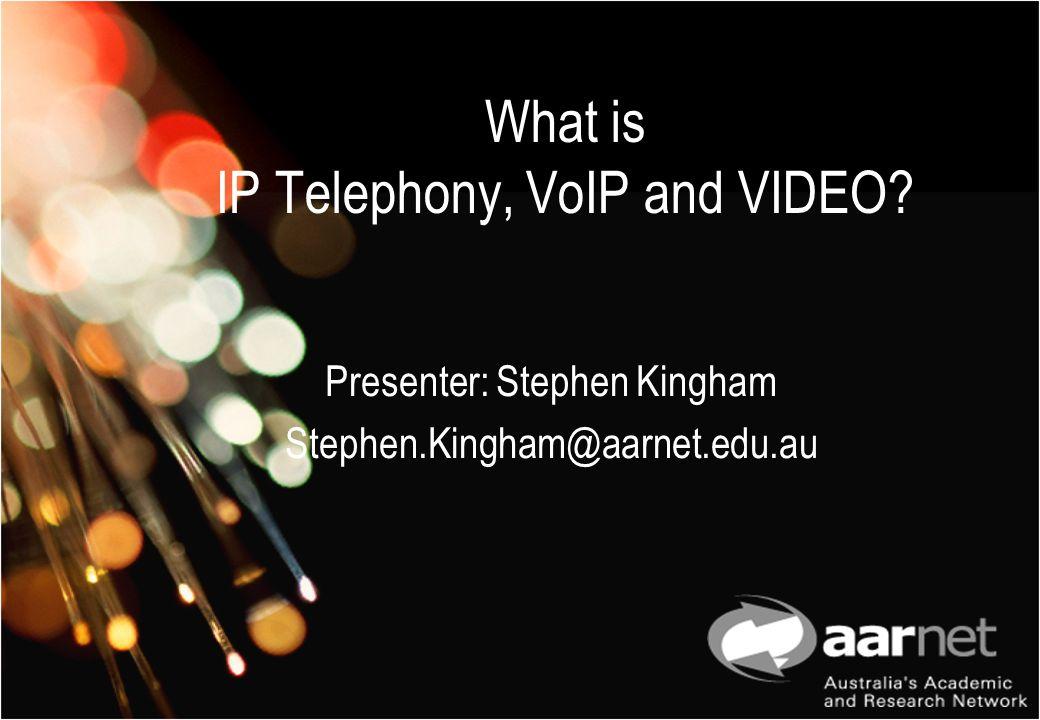 What is IP Telephony, VoIP and VIDEO? Presenter: Stephen Kingham Stephen.Kingham@aarnet.edu.au