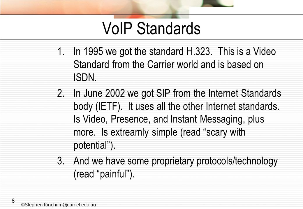 8 VoIP Standards 1.In 1995 we got the standard H.323. This is a Video Standard from the Carrier world and is based on ISDN. 2.In June 2002 we got SIP