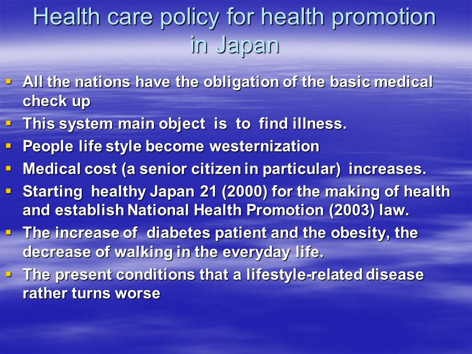 Health care policy for health promotion in Japan All the nations have the obligation of the basic medical check up All the nations have the obligation of the basic medical check up This system main object is to find illness.