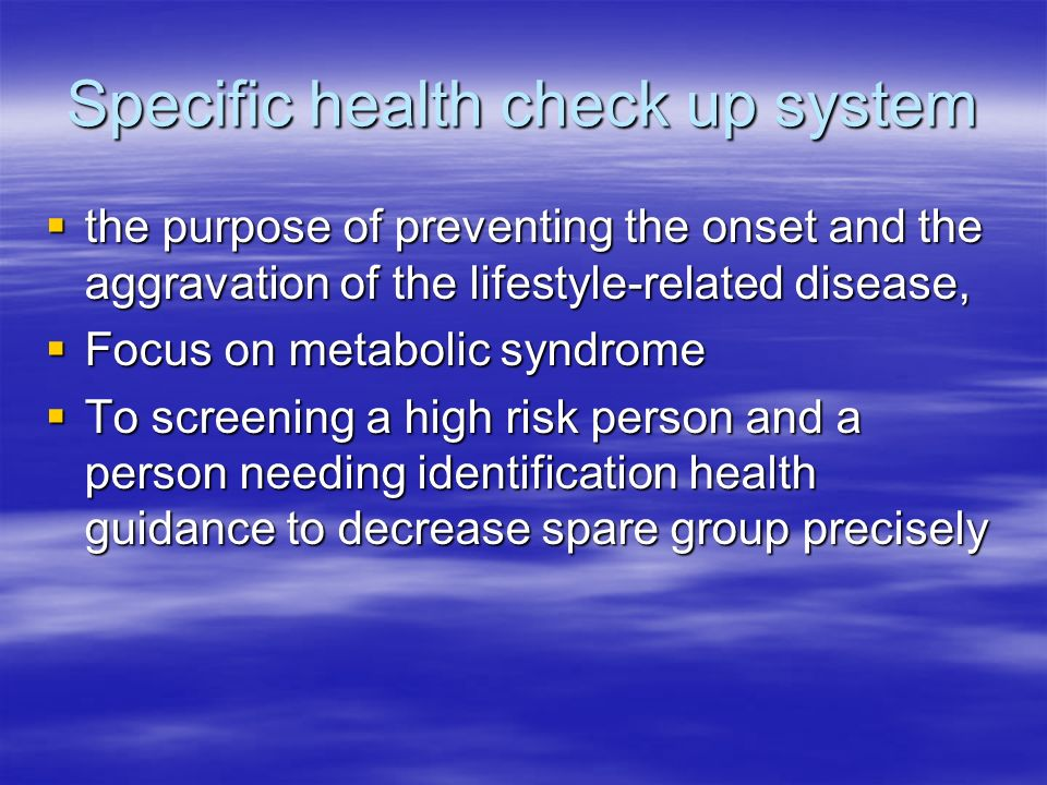 Specific health check up system the purpose of preventing the onset and the aggravation of the lifestyle-related disease, the purpose of preventing the onset and the aggravation of the lifestyle-related disease, Focus on metabolic syndrome Focus on metabolic syndrome To screening a high risk person and a person needing identification health guidance to decrease spare group precisely To screening a high risk person and a person needing identification health guidance to decrease spare group precisely