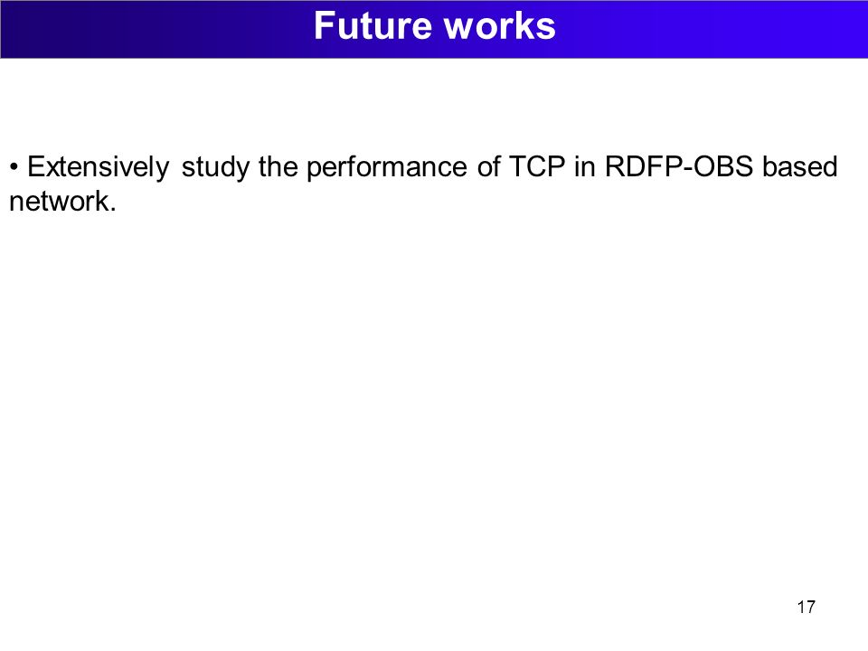 17 Future works Extensively study the performance of TCP in RDFP-OBS based network.