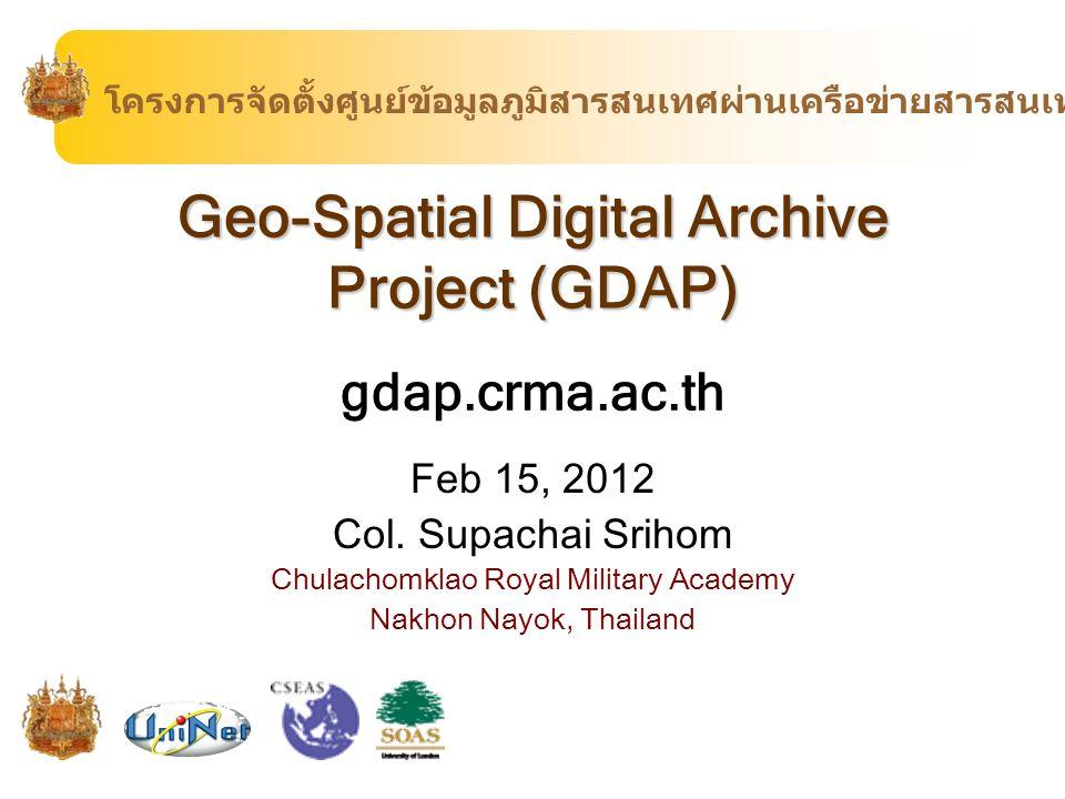 Geo-Spatial Digital Archive Project (GDAP) gdap.crma.ac.th Feb 15, 2012 Col. Supachai Srihom Chulachomklao Royal Military Academy Nakhon Nayok, Thaila