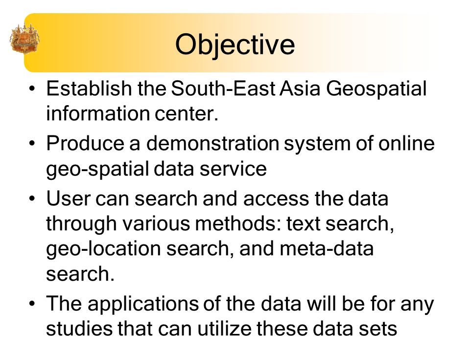 Objective Establish the South-East Asia Geospatial information center. Produce a demonstration system of online geo-spatial data service User can sear