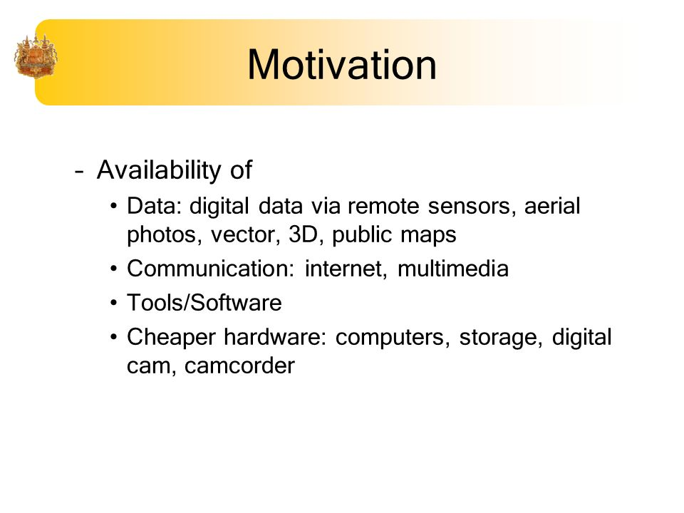 Motivation –Availability of Data: digital data via remote sensors, aerial photos, vector, 3D, public maps Communication: internet, multimedia Tools/Software Cheaper hardware: computers, storage, digital cam, camcorder