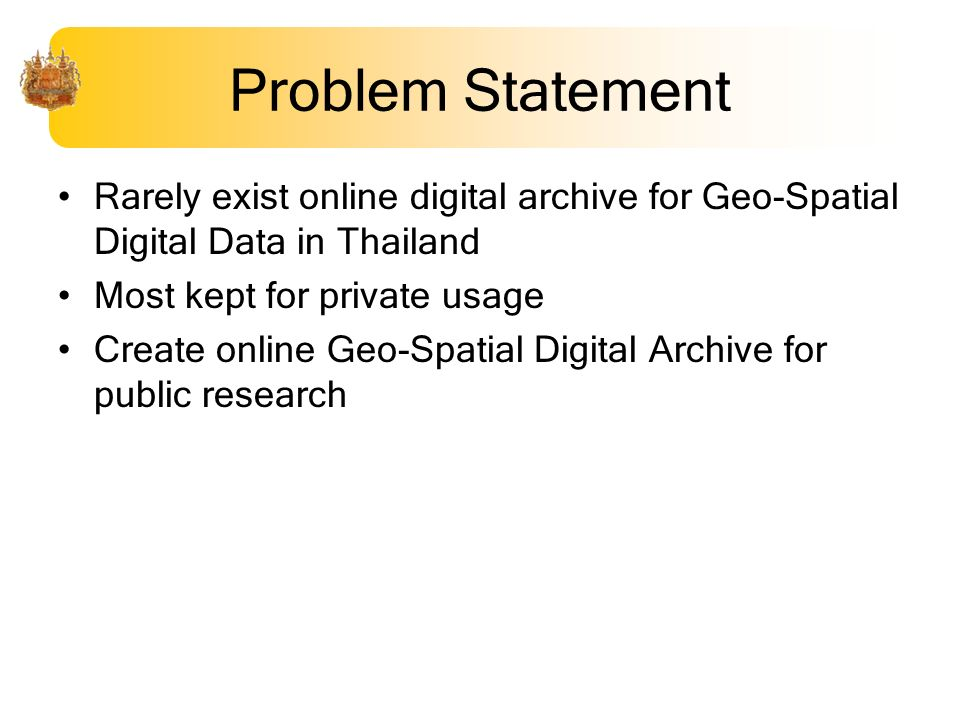Problem Statement Rarely exist online digital archive for Geo-Spatial Digital Data in Thailand Most kept for private usage Create online Geo-Spatial D
