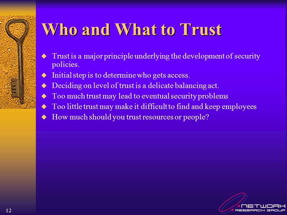 12 Who and What to Trust Trust is a major principle underlying the development of security policies.