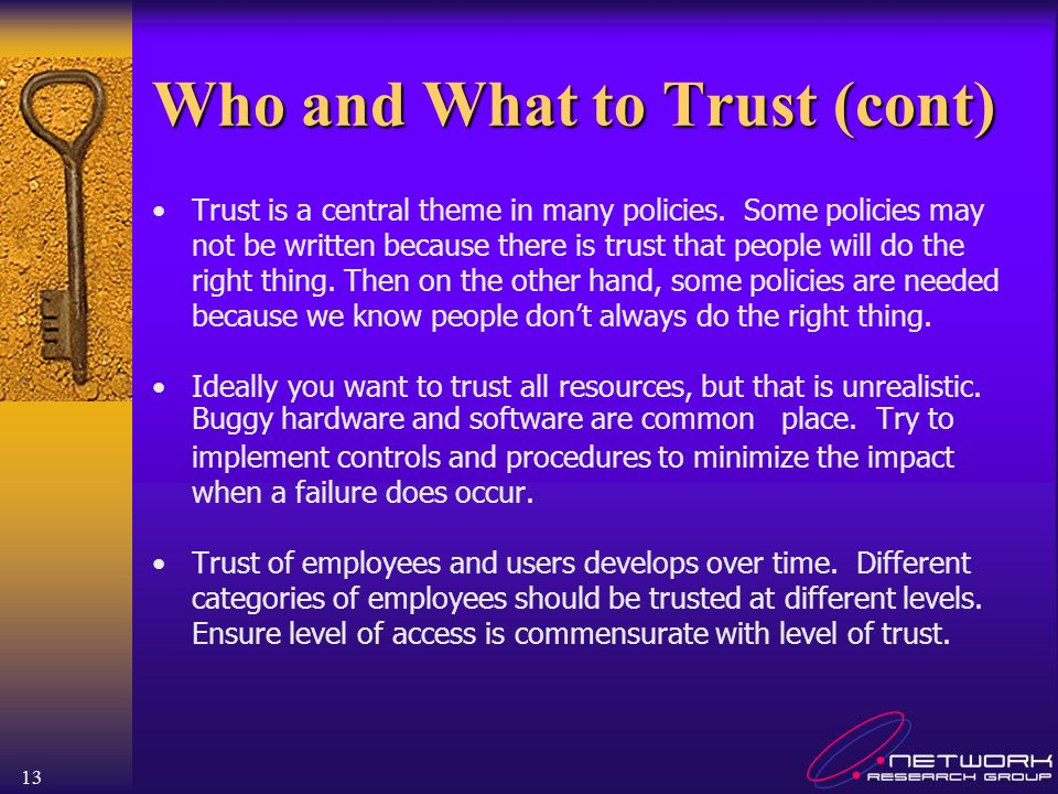 13 Who and What to Trust (cont) Trust is a central theme in many policies. Some policies may not be written because there is trust that people will do