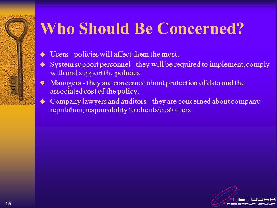 16 Who Should Be Concerned? Users - policies will affect them the most. System support personnel - they will be required to implement, comply with and