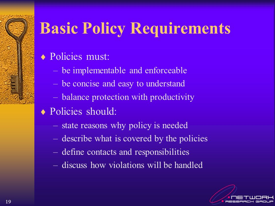19 Basic Policy Requirements Policies must: –be implementable and enforceable –be concise and easy to understand –balance protection with productivity Policies should: –state reasons why policy is needed –describe what is covered by the policies –define contacts and responsibilities –discuss how violations will be handled