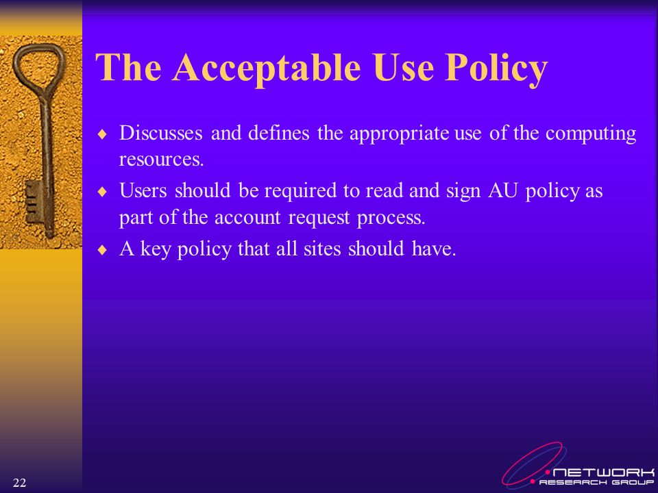 22 The Acceptable Use Policy Discusses and defines the appropriate use of the computing resources. Users should be required to read and sign AU policy