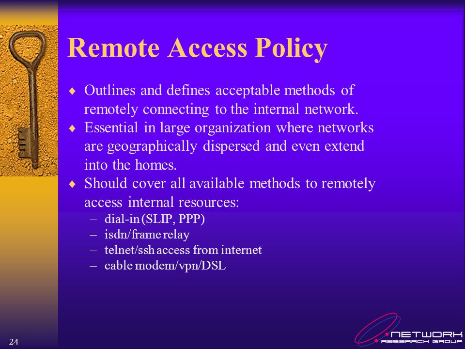 24 Remote Access Policy Outlines and defines acceptable methods of remotely connecting to the internal network.