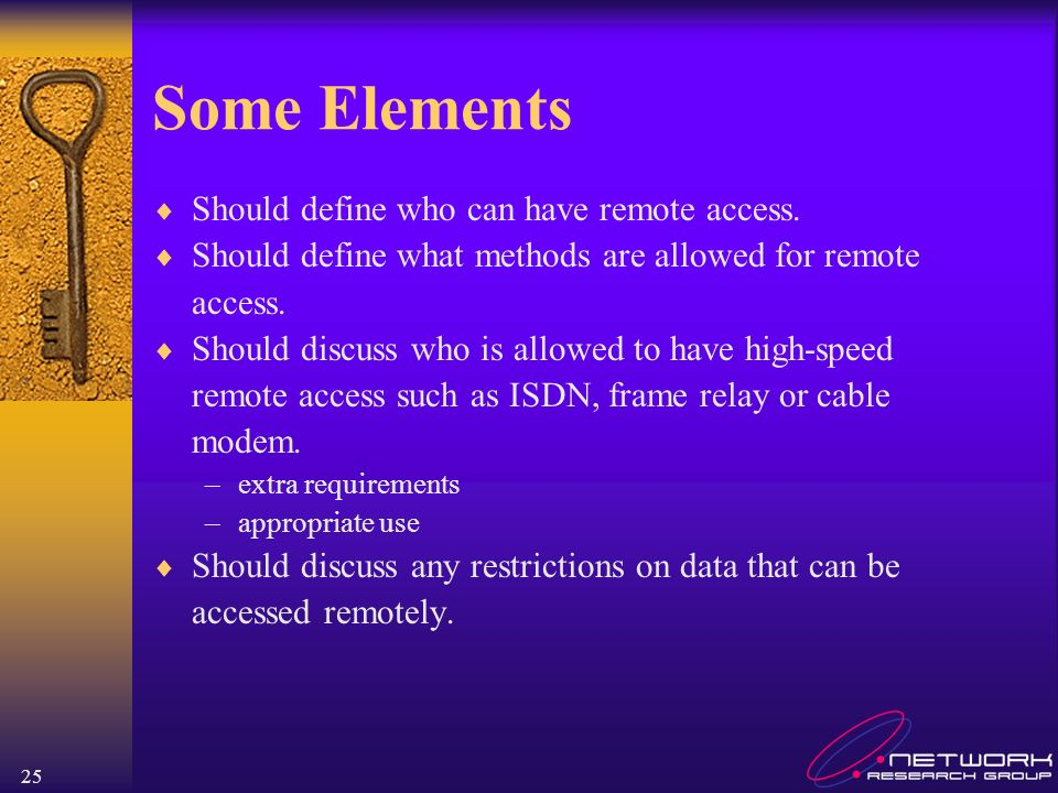 25 Some Elements Should define who can have remote access. Should define what methods are allowed for remote access. Should discuss who is allowed to