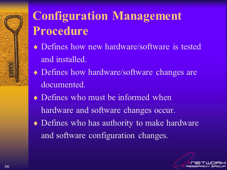 36 Configuration Management Procedure Defines how new hardware/software is tested and installed. Defines how hardware/software changes are documented.