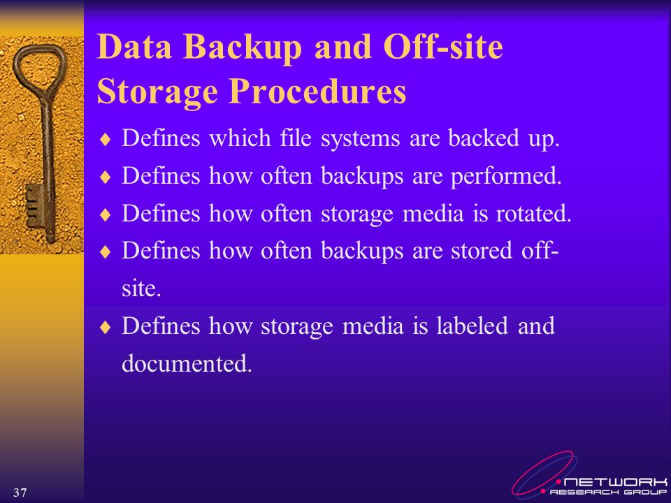 37 Data Backup and Off-site Storage Procedures Defines which file systems are backed up. Defines how often backups are performed. Defines how often st
