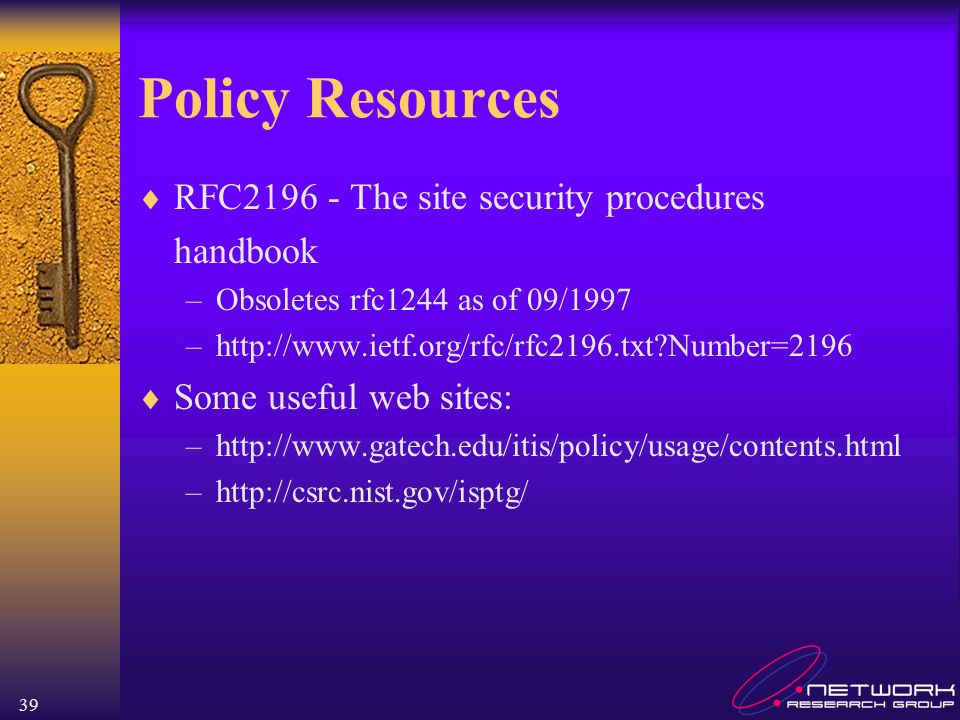 39 Policy Resources RFC2196 - The site security procedures handbook –Obsoletes rfc1244 as of 09/1997 –http://www.ietf.org/rfc/rfc2196.txt?Number=2196