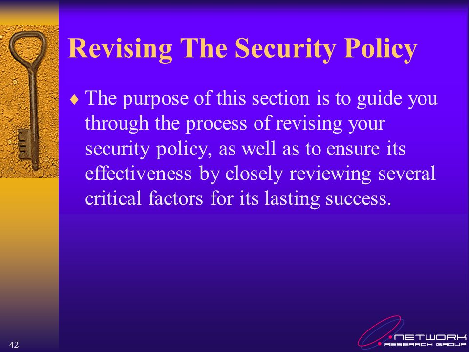 42 Revising The Security Policy The purpose of this section is to guide you through the process of revising your security policy, as well as to ensure its effectiveness by closely reviewing several critical factors for its lasting success.
