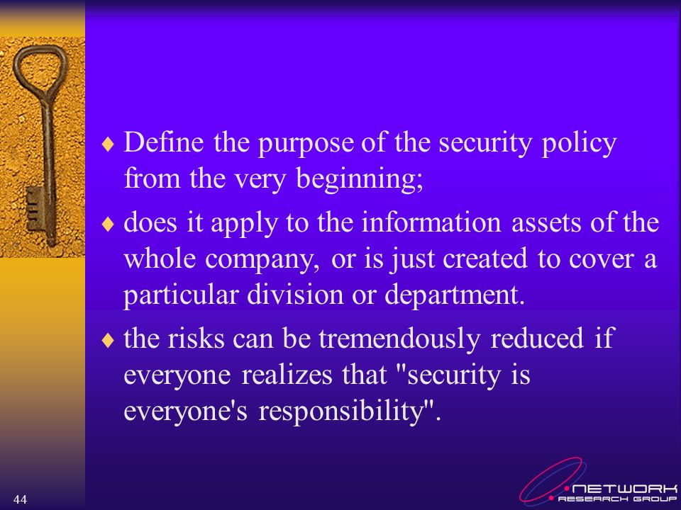 44 Define the purpose of the security policy from the very beginning; does it apply to the information assets of the whole company, or is just created