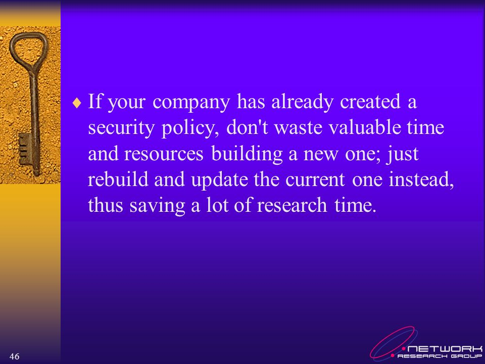 46 If your company has already created a security policy, don t waste valuable time and resources building a new one; just rebuild and update the current one instead, thus saving a lot of research time.
