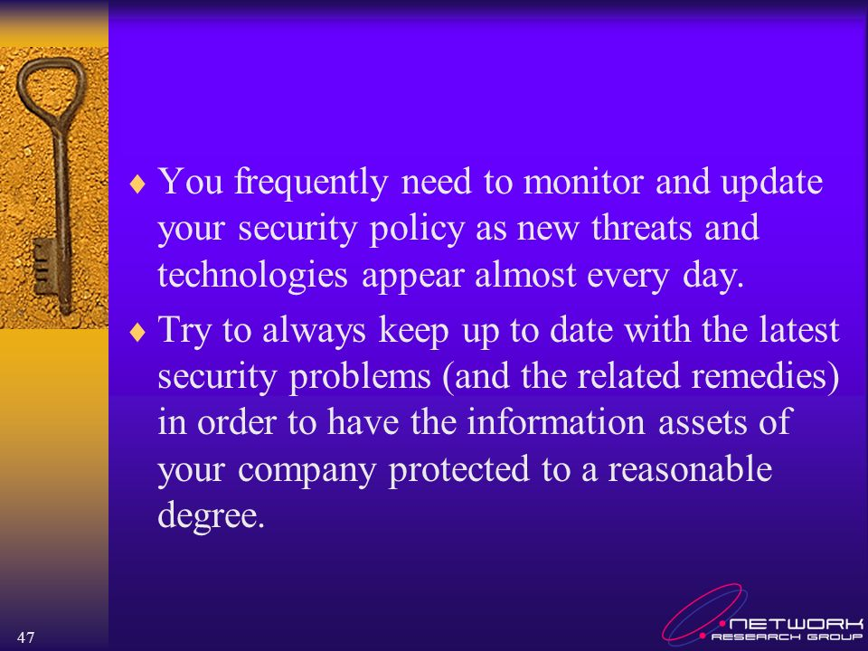 47 You frequently need to monitor and update your security policy as new threats and technologies appear almost every day. Try to always keep up to da