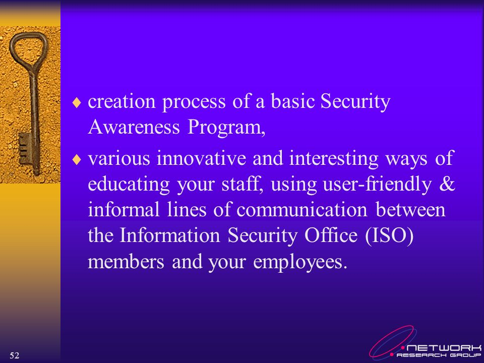 52 creation process of a basic Security Awareness Program, various innovative and interesting ways of educating your staff, using user-friendly & informal lines of communication between the Information Security Office (ISO) members and your employees.