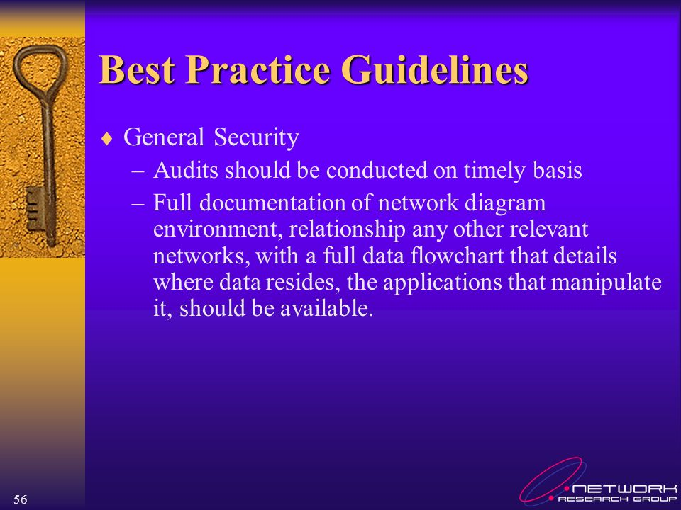 56 Best Practice Guidelines General Security –Audits should be conducted on timely basis –Full documentation of network diagram environment, relations