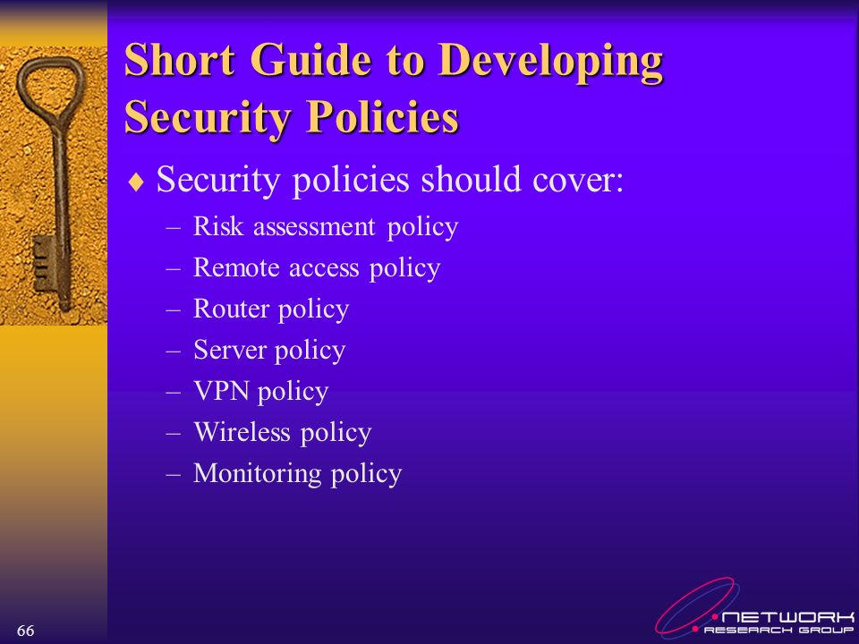 66 Short Guide to Developing Security Policies Security policies should cover: –Risk assessment policy –Remote access policy –Router policy –Server policy –VPN policy –Wireless policy –Monitoring policy