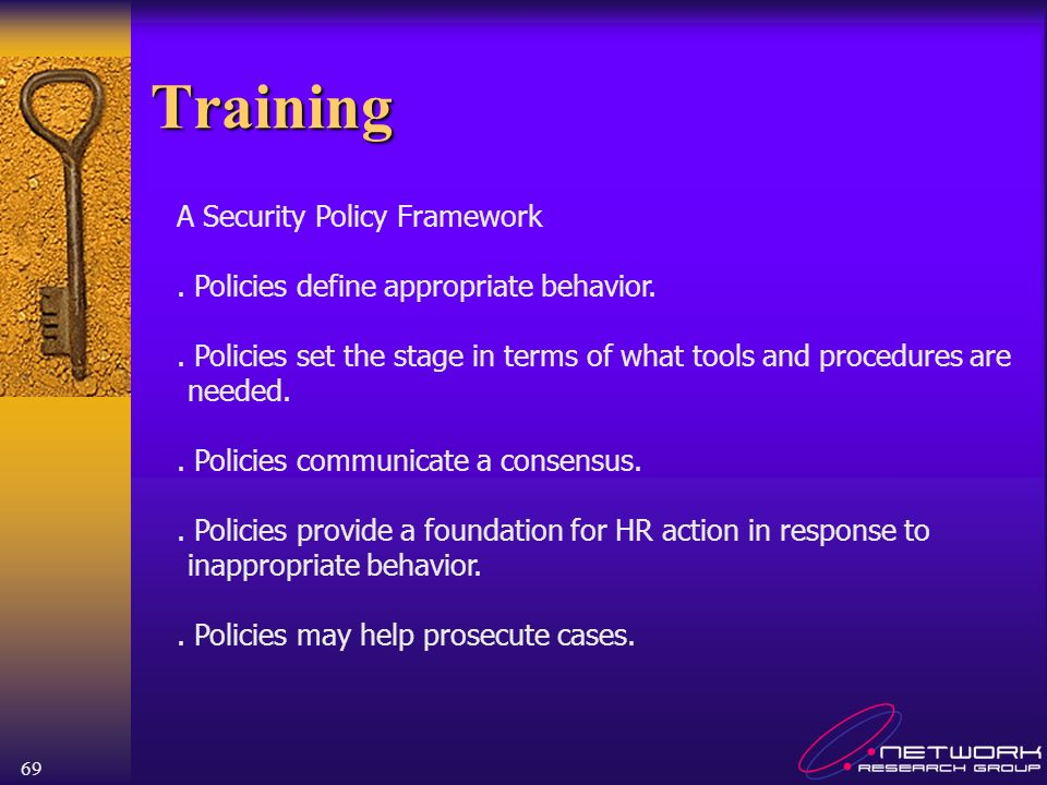 69 Training A Security Policy Framework. Policies define appropriate behavior.. Policies set the stage in terms of what tools and procedures are neede