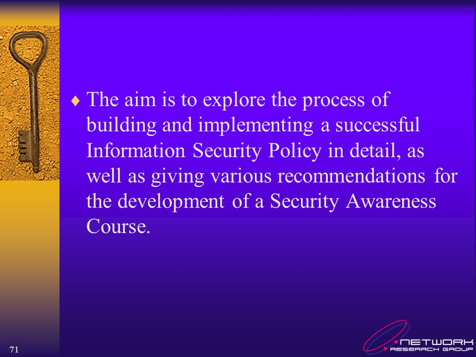 71 The aim is to explore the process of building and implementing a successful Information Security Policy in detail, as well as giving various recomm