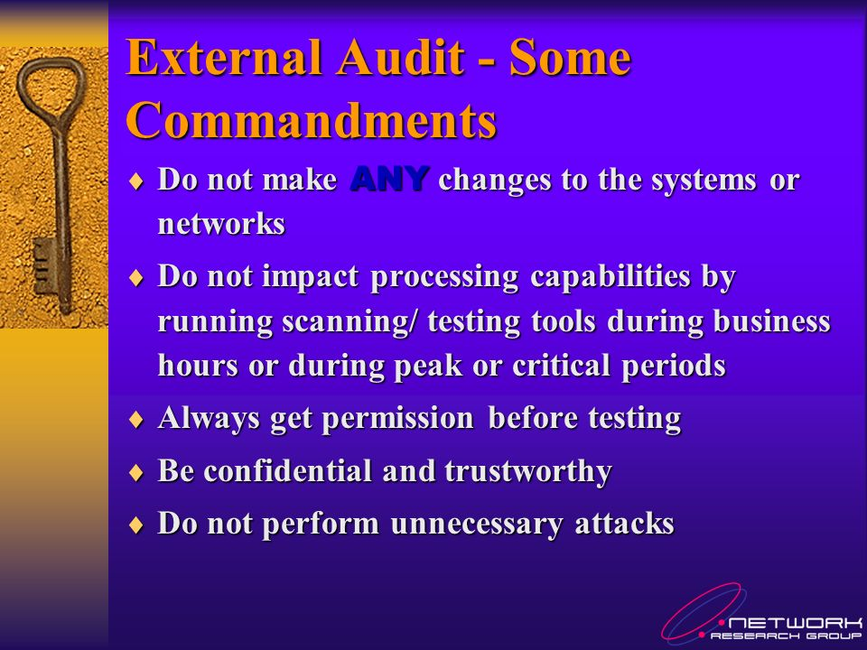 External Audit - Some Commandments Do not make ANY changes to the systems or networks Do not make ANY changes to the systems or networks Do not impact processing capabilities by running scanning/ testing tools during business hours or during peak or critical periods Do not impact processing capabilities by running scanning/ testing tools during business hours or during peak or critical periods Always get permission before testing Always get permission before testing Be confidential and trustworthy Be confidential and trustworthy Do not perform unnecessary attacks Do not perform unnecessary attacks