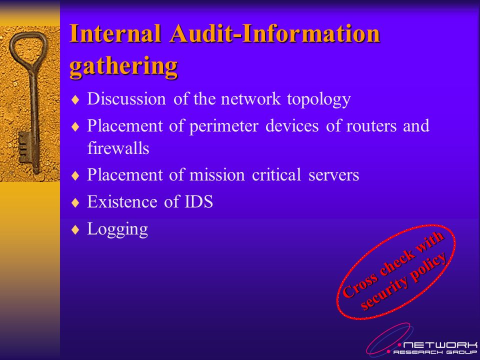 Internal Audit-Information gathering Discussion of the network topology Placement of perimeter devices of routers and firewalls Placement of mission critical servers Existence of IDS Logging Cross check with security policy