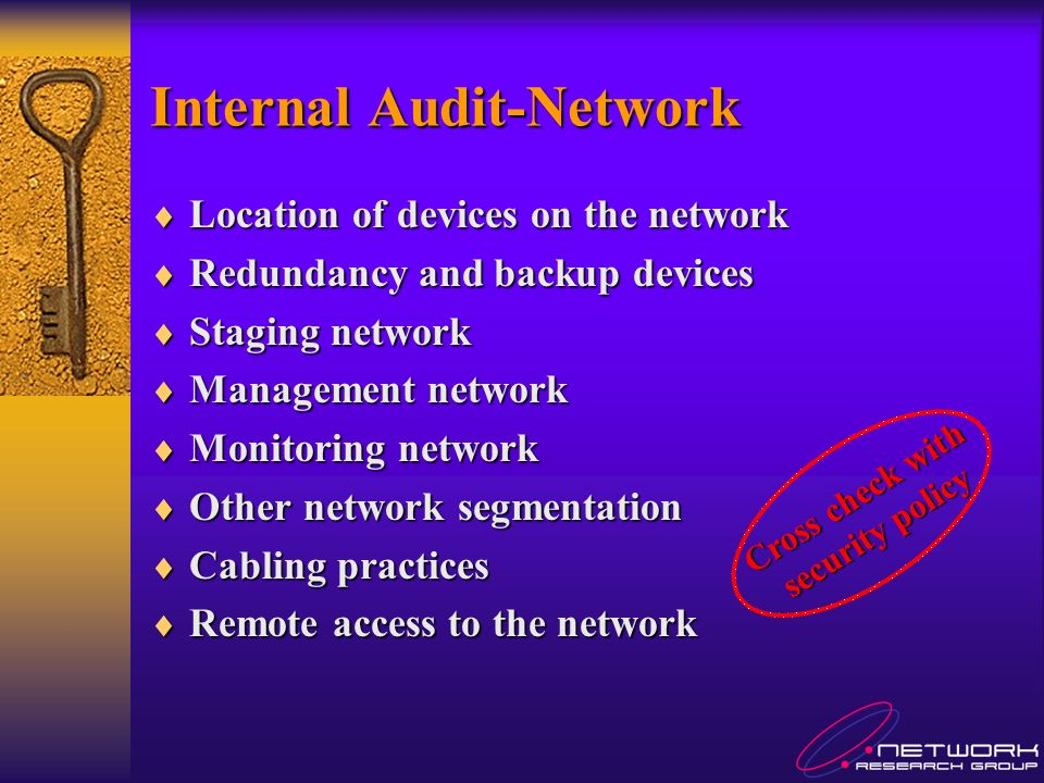 Internal Audit-Network Location of devices on the network Location of devices on the network Redundancy and backup devices Redundancy and backup devices Staging network Staging network Management network Management network Monitoring network Monitoring network Other network segmentation Other network segmentation Cabling practices Cabling practices Remote access to the network Remote access to the network Cross check with security policy