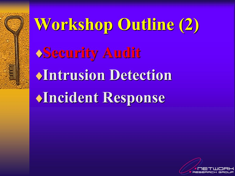 Workshop Outline (2) Security Audit Security Audit Intrusion Detection Intrusion Detection Incident Response Incident Response