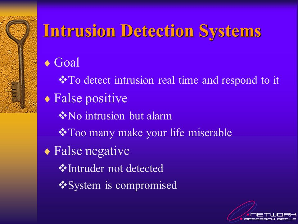 Goal To detect intrusion real time and respond to it False positive No intrusion but alarm Too many make your life miserable False negative Intruder not detected System is compromised