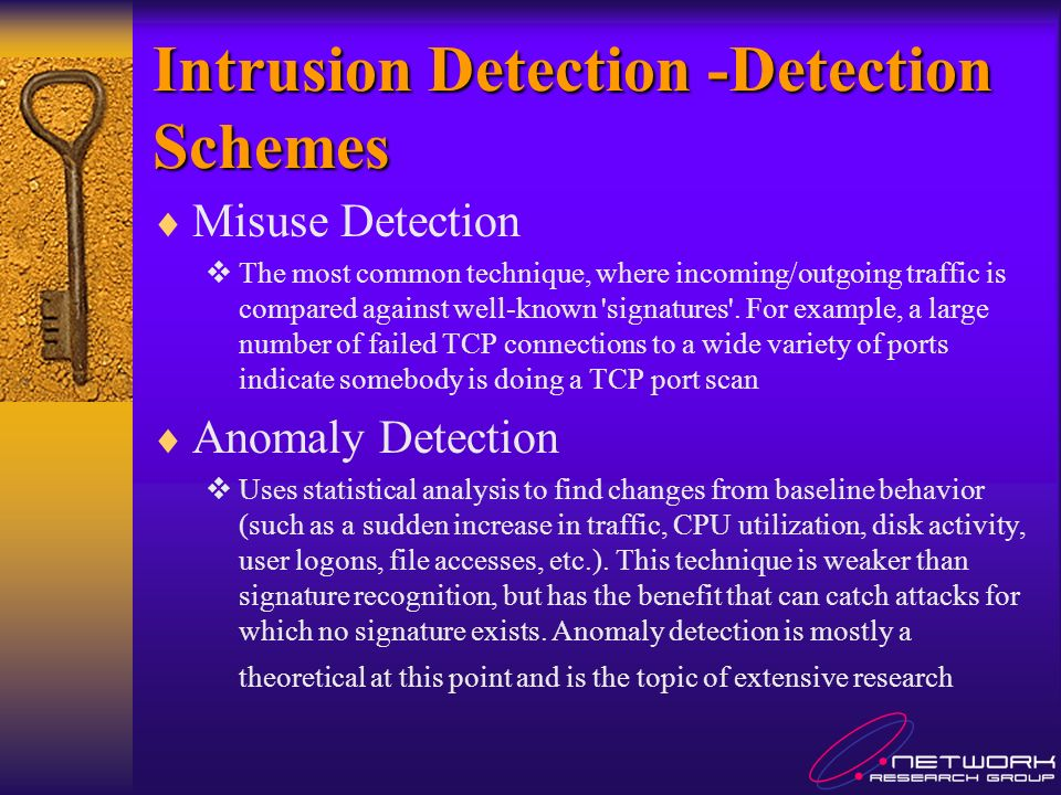 Intrusion Detection -Detection Schemes Misuse Detection The most common technique, where incoming/outgoing traffic is compared against well-known signatures .