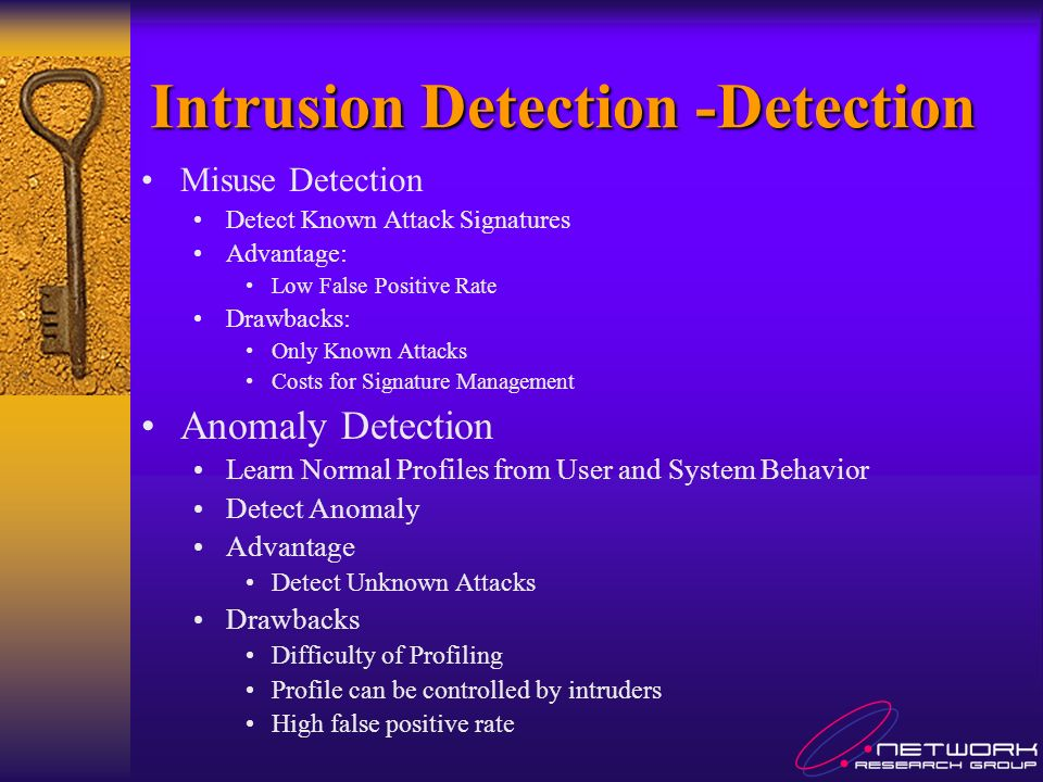 Intrusion Detection -Detection Misuse Detection Detect Known Attack Signatures Advantage: Low False Positive Rate Drawbacks: Only Known Attacks Costs for Signature Management Anomaly Detection Learn Normal Profiles from User and System Behavior Detect Anomaly Advantage Detect Unknown Attacks Drawbacks Difficulty of Profiling Profile can be controlled by intruders High false positive rate