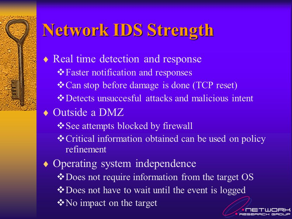 Network IDS Strength Real time detection and response Faster notification and responses Can stop before damage is done (TCP reset) Detects unsuccesful attacks and malicious intent Outside a DMZ See attempts blocked by firewall Critical information obtained can be used on policy refinement Operating system independence Does not require information from the target OS Does not have to wait until the event is logged No impact on the target