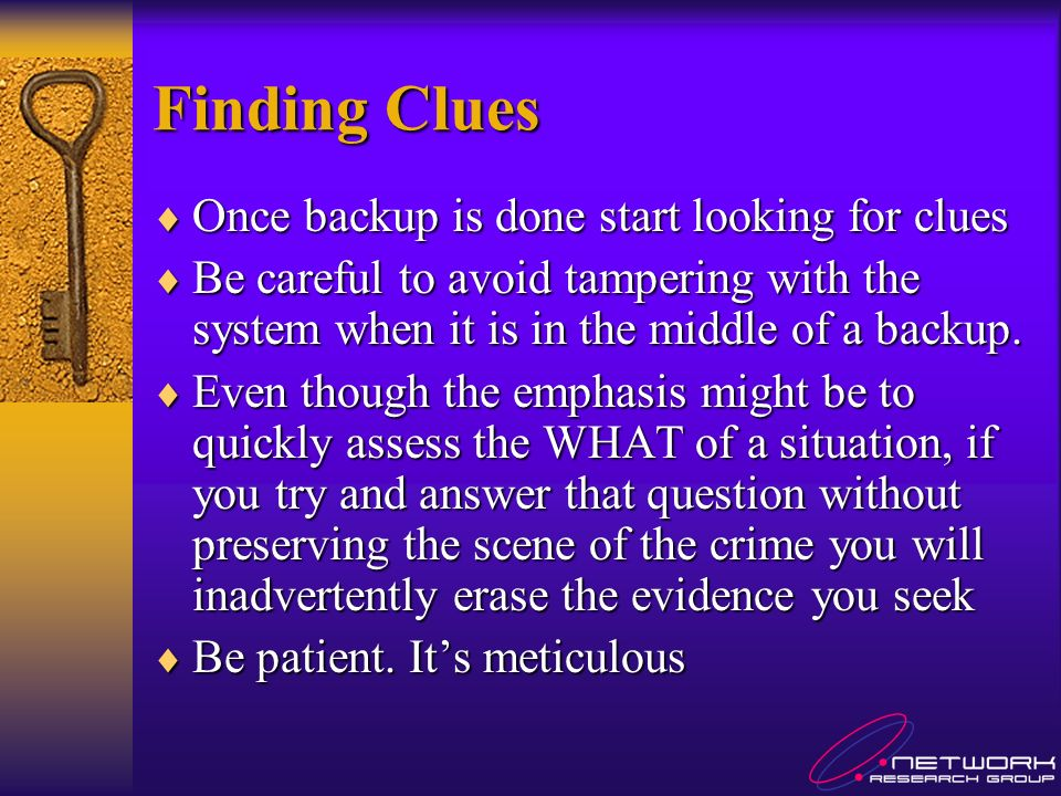 Finding Clues Once backup is done start looking for clues Once backup is done start looking for clues Be careful to avoid tampering with the system when it is in the middle of a backup.