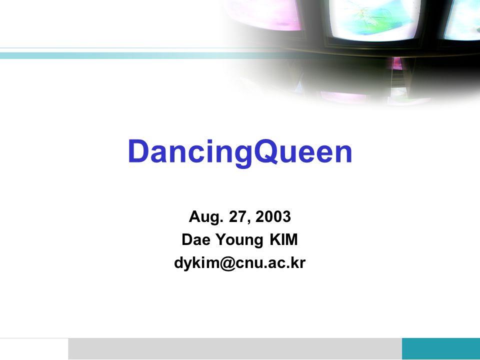 DancingQueen Aug. 27, 2003 Dae Young KIM dykim@cnu.ac.kr