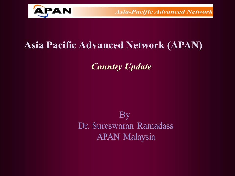 Asia Pacific Advanced Network (APAN) Country Update By Dr. Sureswaran Ramadass APAN Malaysia
