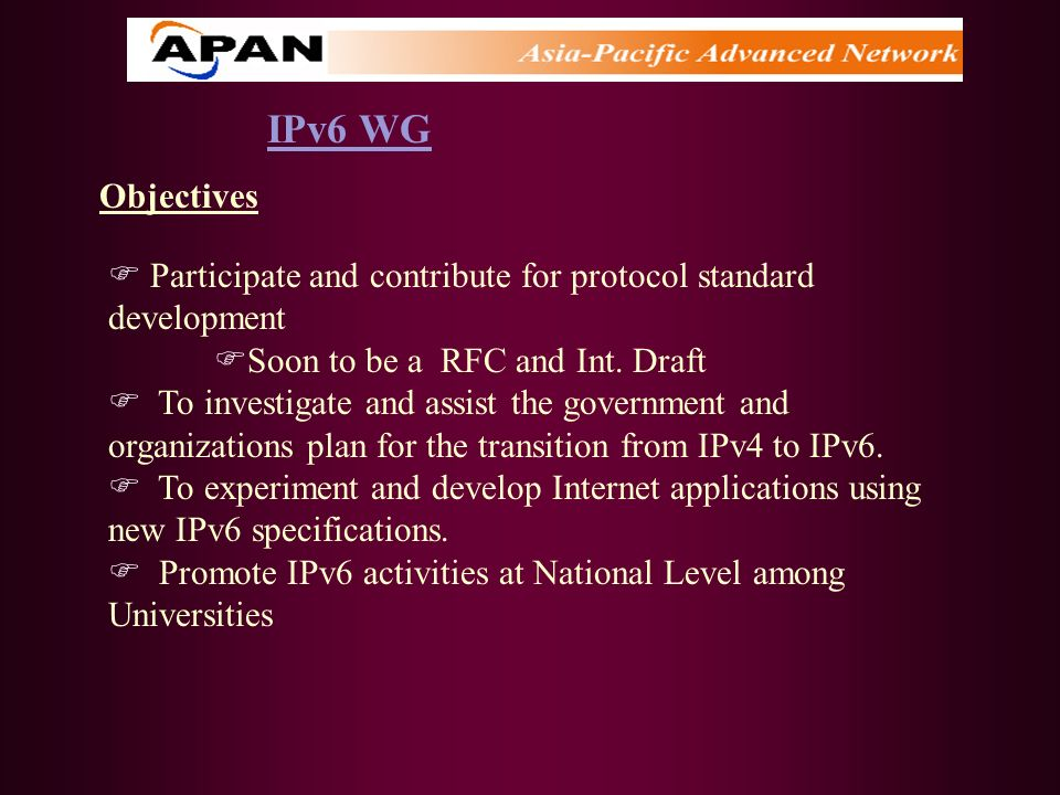 IPv6 WG Objectives Participate and contribute for protocol standard development Soon to be a RFC and Int. Draft To investigate and assist the governme