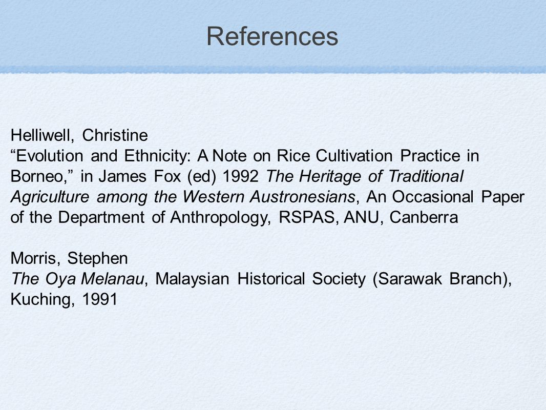 References Helliwell, Christine Evolution and Ethnicity: A Note on Rice Cultivation Practice in Borneo, in James Fox (ed) 1992 The Heritage of Traditional Agriculture among the Western Austronesians, An Occasional Paper of the Department of Anthropology, RSPAS, ANU, Canberra Morris, Stephen The Oya Melanau, Malaysian Historical Society (Sarawak Branch), Kuching, 1991