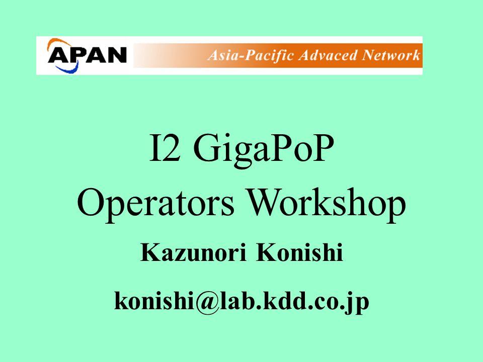 I2 GigaPoP Operators Workshop Kazunori Konishi konishi@lab.kdd.co.jp