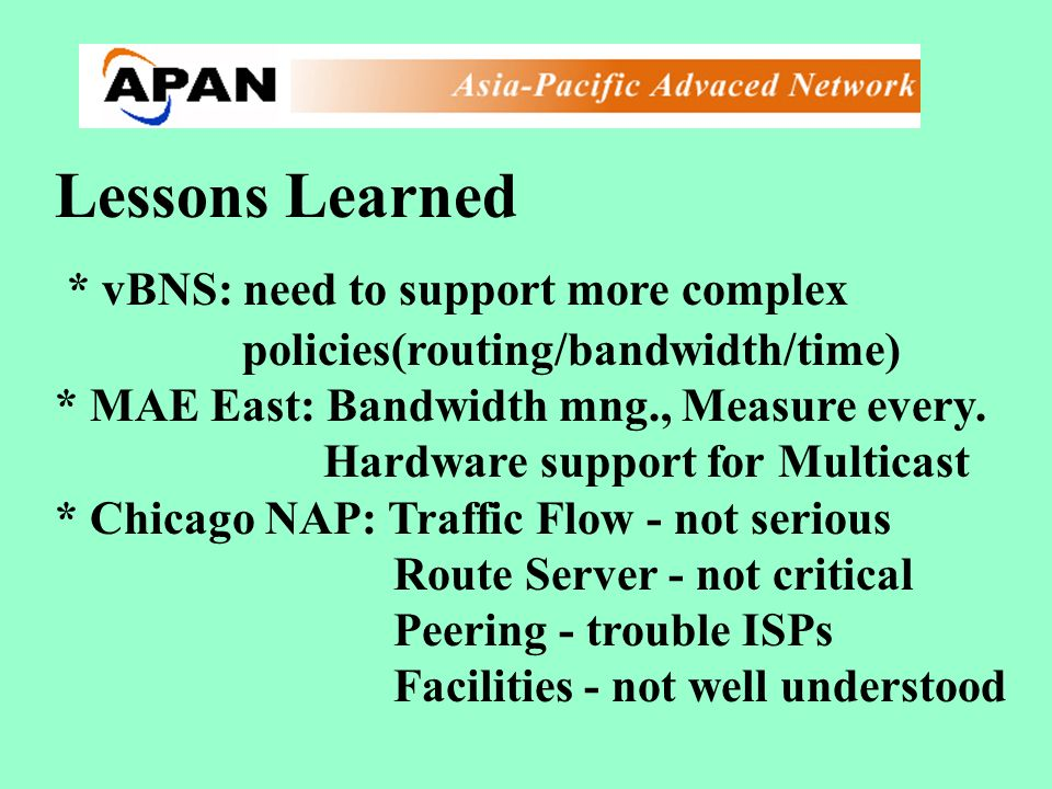 Lessons Learned * vBNS: need to support more complex policies(routing/bandwidth/time) * MAE East: Bandwidth mng., Measure every. Hardware support for