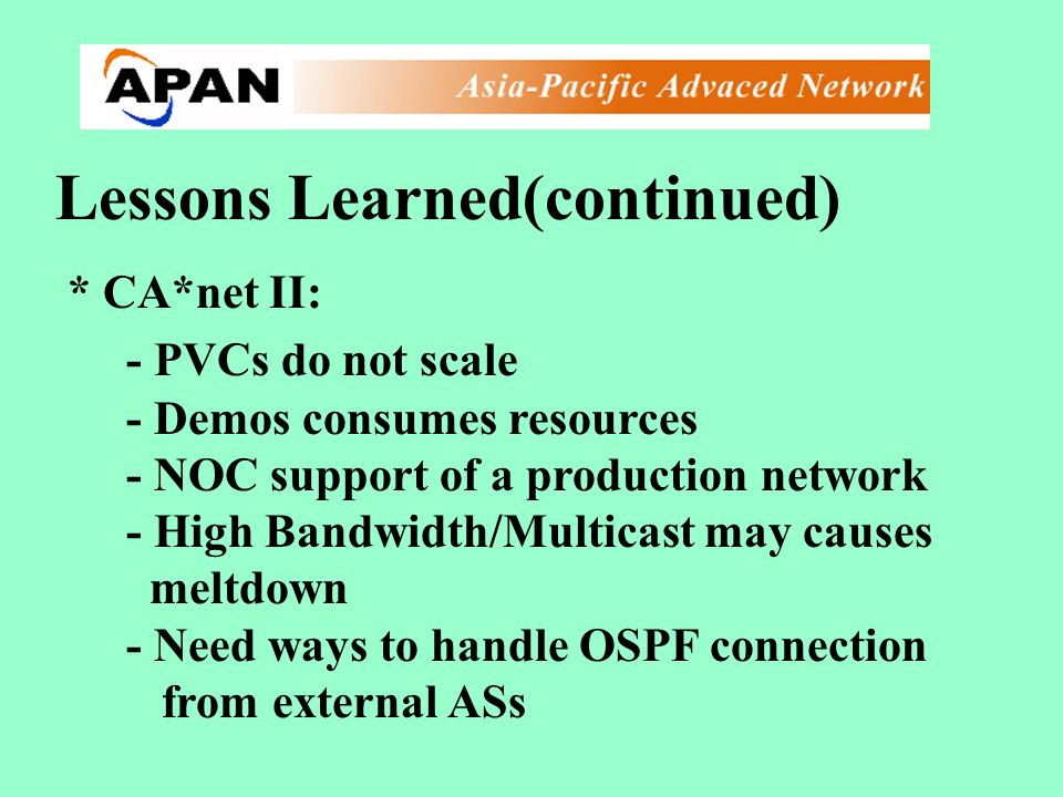 Lessons Learned(continued) * CA*net II: - PVCs do not scale - Demos consumes resources - NOC support of a production network - High Bandwidth/Multicast may causes meltdown - Need ways to handle OSPF connection from external ASs