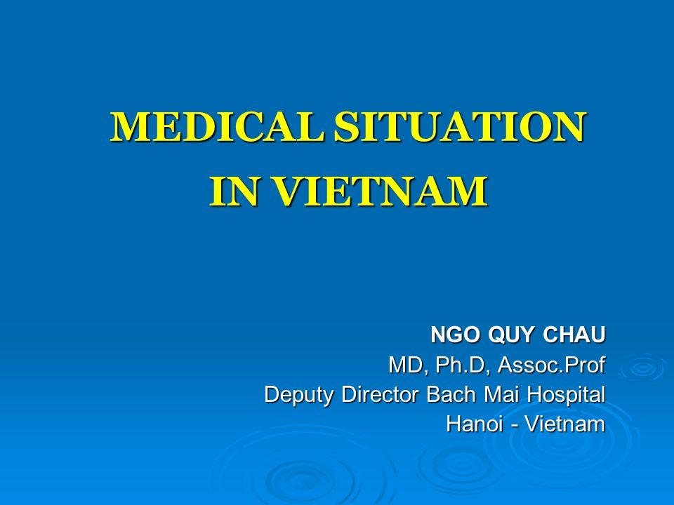 MEDICAL SITUATION IN VIETNAM NGO QUY CHAU MD, Ph.D, Assoc.Prof Deputy Director Bach Mai Hospital Hanoi - Vietnam