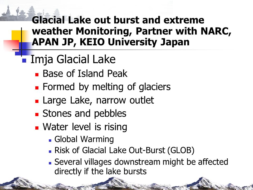 Glacial Lake out burst and extreme weather Monitoring, Partner with NARC, APAN JP, KEIO University Japan Imja Glacial Lake Base of Island Peak Formed by melting of glaciers Large Lake, narrow outlet Stones and pebbles Water level is rising Global Warming Risk of Glacial Lake Out-Burst (GLOB) Several villages downstream might be affected directly if the lake bursts Freezing Wireless – SANOG XI, Dhaka, Bangladesh