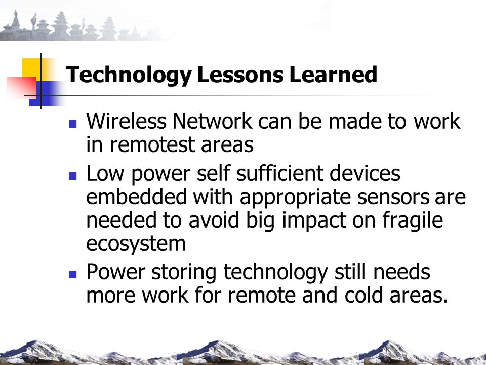 Technology Lessons Learned Wireless Network can be made to work in remotest areas Low power self sufficient devices embedded with appropriate sensors are needed to avoid big impact on fragile ecosystem Power storing technology still needs more work for remote and cold areas.