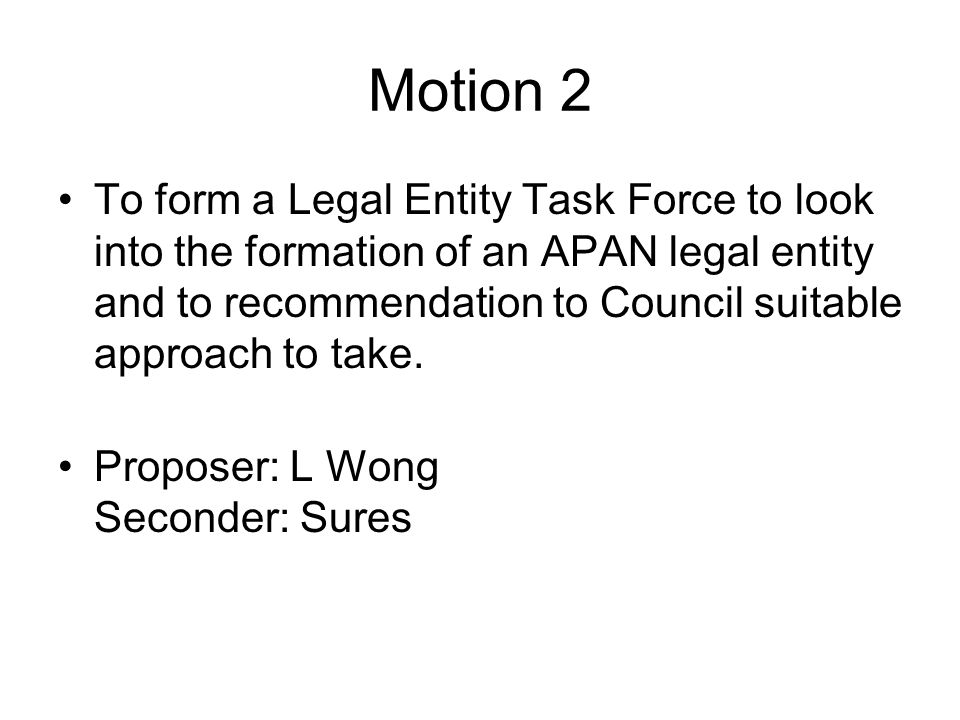 Motion 2 To form a Legal Entity Task Force to look into the formation of an APAN legal entity and to recommendation to Council suitable approach to ta